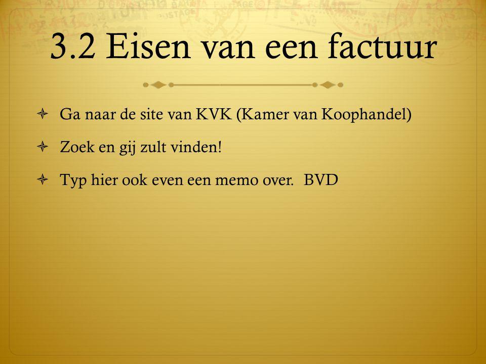 3.2 Eisen van een factuur  Ga naar de site van KVK (Kamer van Koophandel)  Zoek en gij zult vinden.
