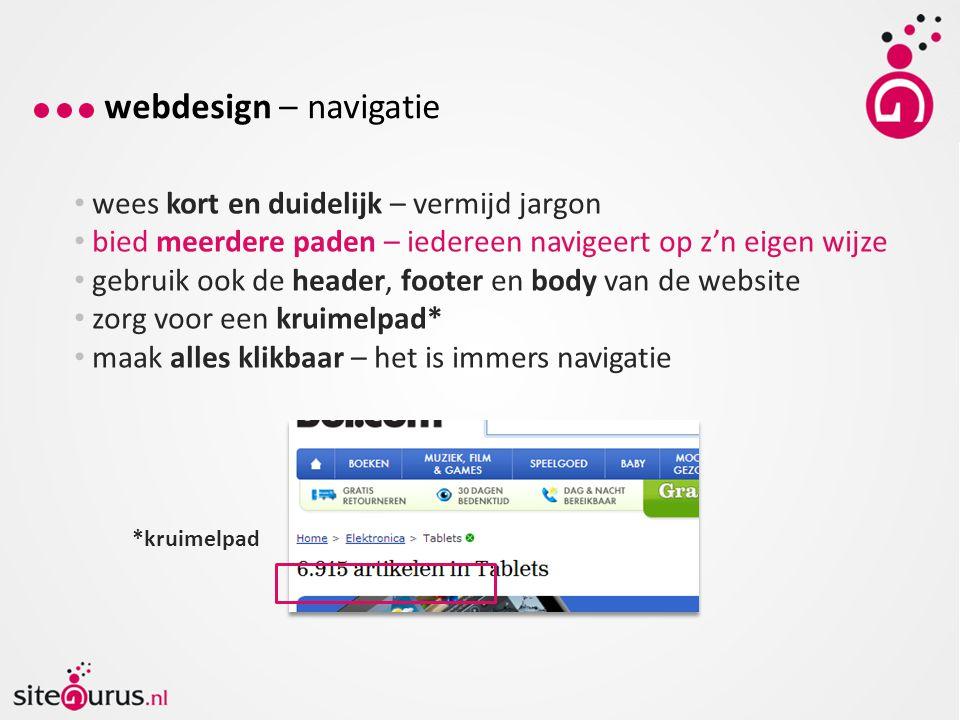 webdesign – navigatie wees kort en duidelijk – vermijd jargon bied meerdere paden – iedereen navigeert op z'n eigen wijze gebruik ook de header, footer en body van de website zorg voor een kruimelpad* maak alles klikbaar – het is immers navigatie *kruimelpad