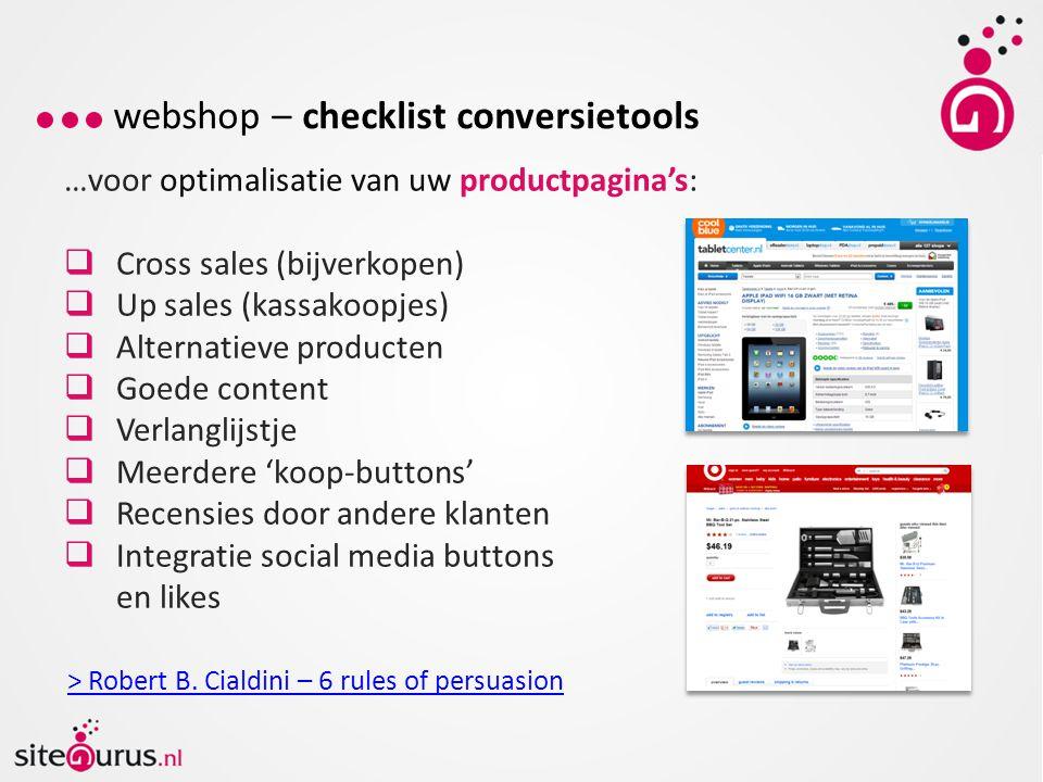 webshop – checklist conversietools …voor optimalisatie van uw productpagina's:  Cross sales (bijverkopen)  Up sales (kassakoopjes)  Alternatieve producten  Goede content  Verlanglijstje  Meerdere 'koop-buttons'  Recensies door andere klanten  Integratie social media buttons en likes > Robert B.