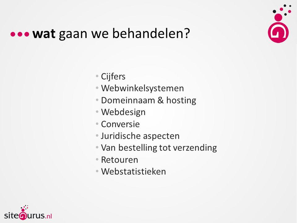 Cijfers Webwinkelsystemen Domeinnaam & hosting Webdesign Conversie Juridische aspecten Van bestelling tot verzending Retouren Webstatistieken wat gaan we behandelen?