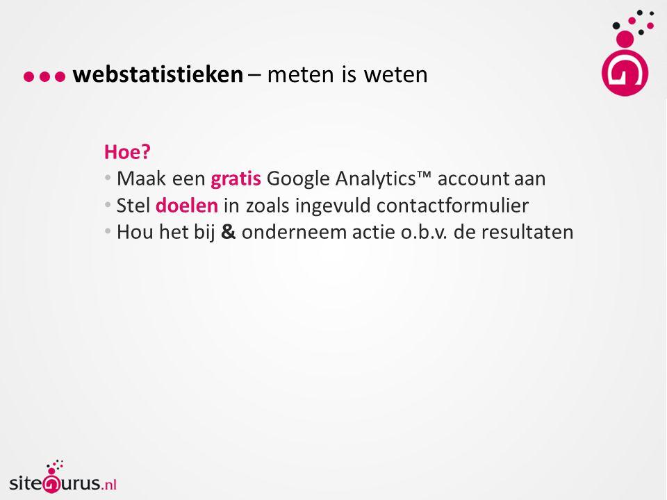 Hoe? Maak een gratis Google Analytics™ account aan Stel doelen in zoals ingevuld contactformulier Hou het bij & onderneem actie o.b.v. de resultaten w