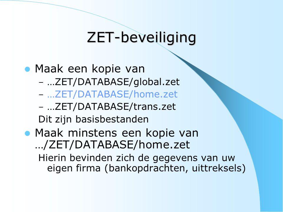 ZET-beveiliging Maak een kopie van – …ZET/DATABASE/global.zet – …ZET/DATABASE/home.zet – …ZET/DATABASE/trans.zet Dit zijn basisbestanden Maak minstens een kopie van …/ZET/DATABASE/home.zet Hierin bevinden zich de gegevens van uw eigen firma (bankopdrachten, uittreksels)