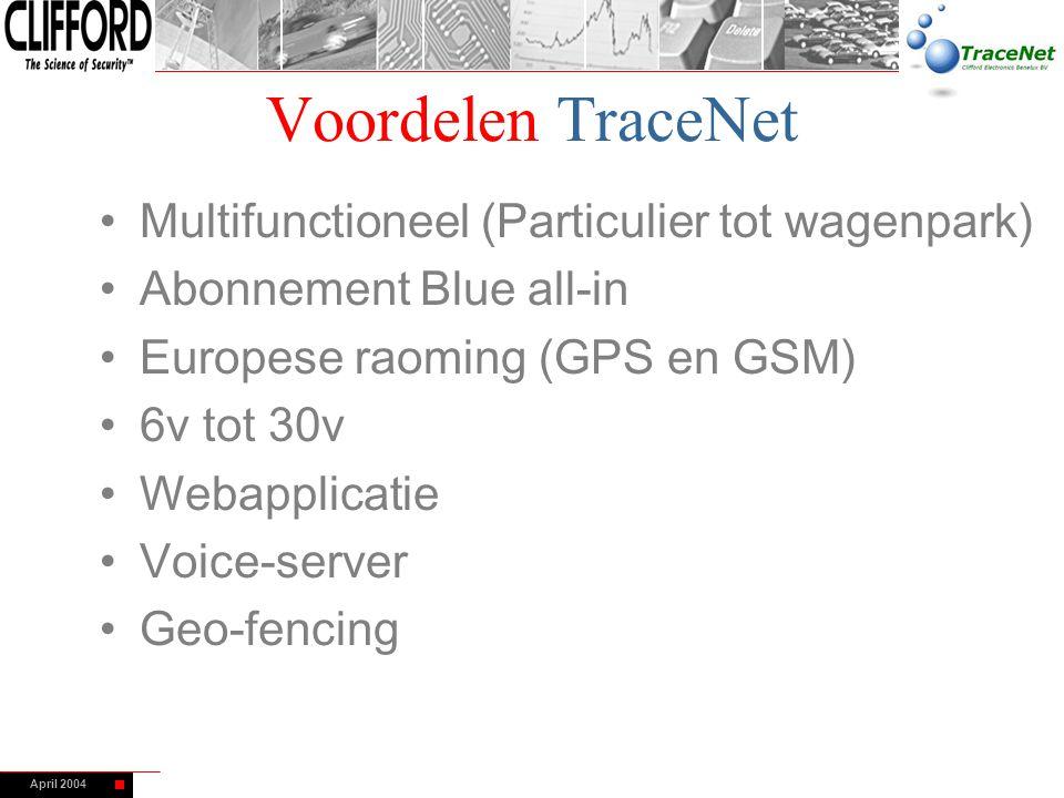April 2004 Voordelen TraceNet Multifunctioneel (Particulier tot wagenpark) Abonnement Blue all-in Europese raoming (GPS en GSM) 6v tot 30v Webapplicat