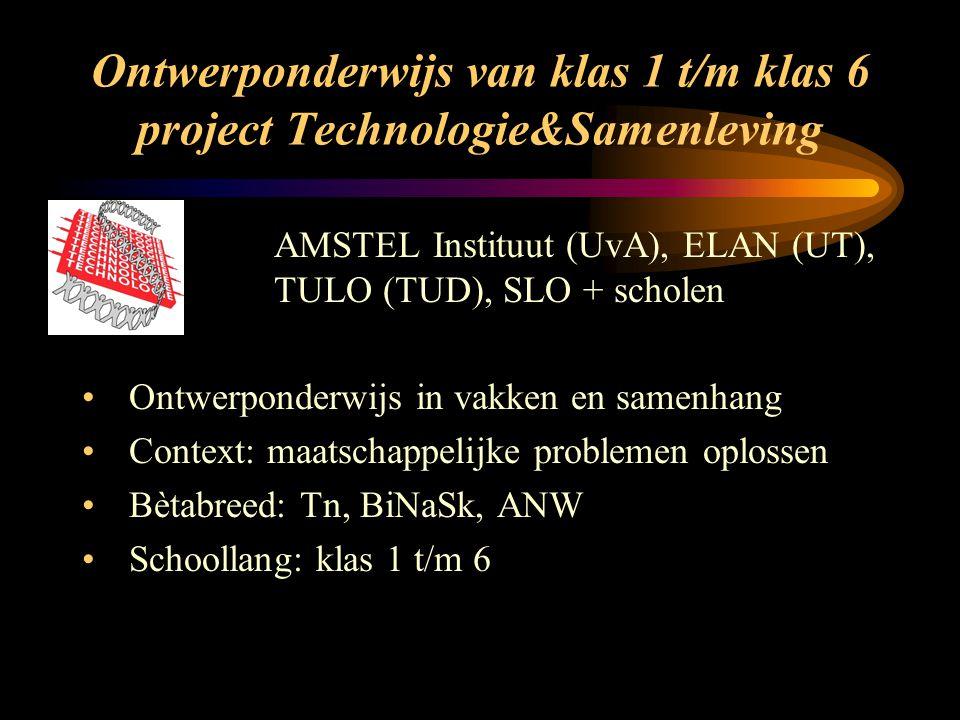 Ontwerponderwijs van klas 1 t/m klas 6 project Technologie&Samenleving AMSTEL Instituut (UvA), ELAN (UT), TULO (TUD), SLO + scholen Ontwerponderwijs in vakken en samenhang Context: maatschappelijke problemen oplossen Bètabreed: Tn, BiNaSk, ANW Schoollang: klas 1 t/m 6