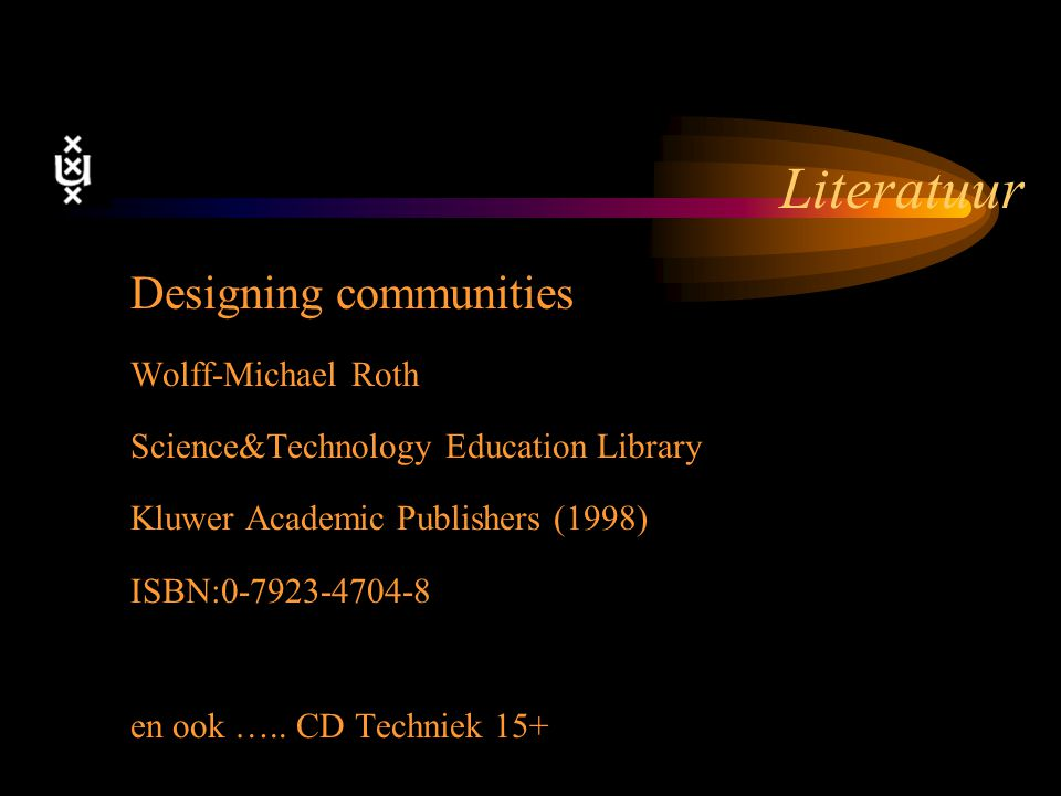 Literatuur Designing communities Wolff-Michael Roth Science&Technology Education Library Kluwer Academic Publishers (1998) ISBN:0-7923-4704-8 en ook …