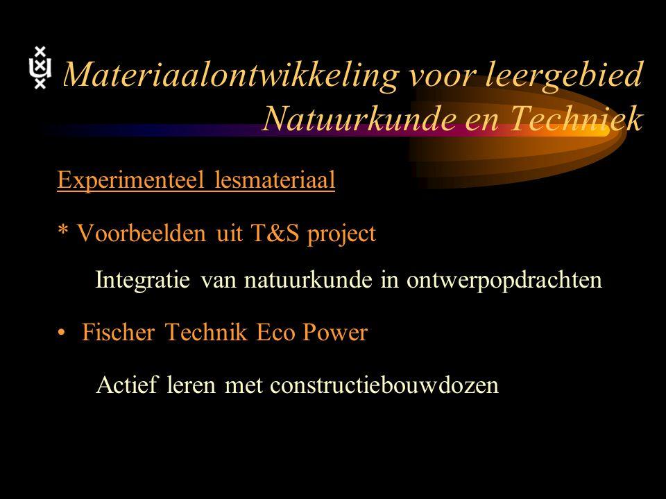 Materiaalontwikkeling voor leergebied Natuurkunde en Techniek Experimenteel lesmateriaal * Voorbeelden uit T&S project Integratie van natuurkunde in ontwerpopdrachten Fischer Technik Eco Power Actief leren met constructiebouwdozen