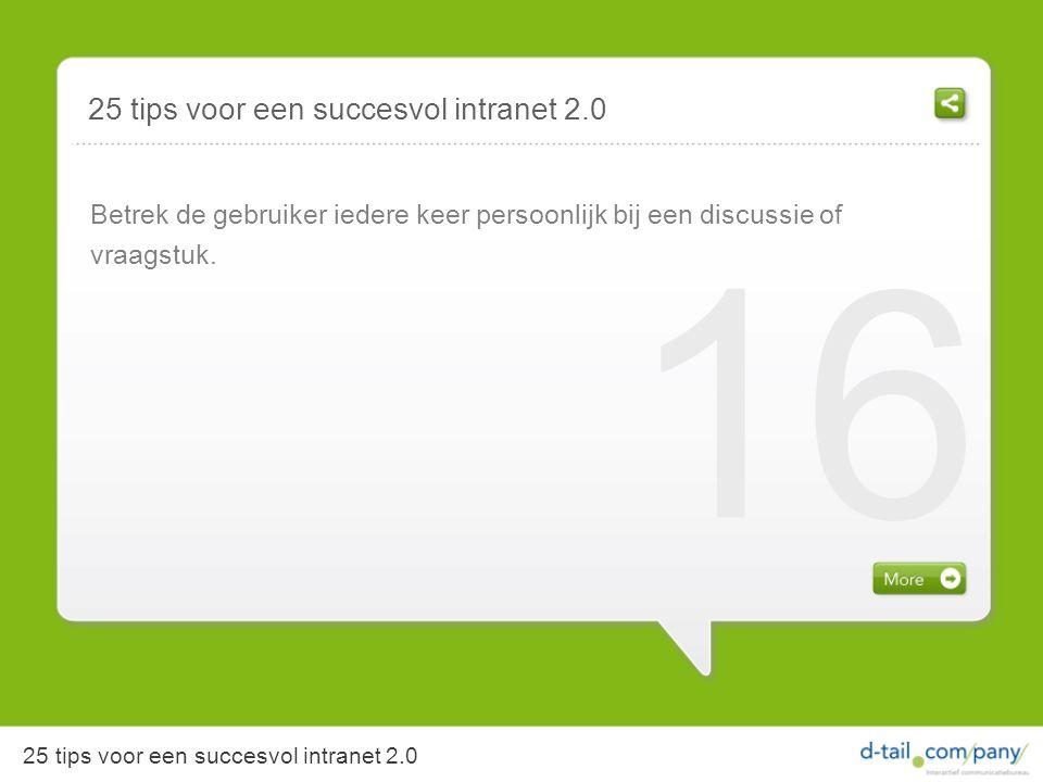 25 tips voor een succesvol intranet 2.0 Betrek de gebruiker iedere keer persoonlijk bij een discussie of vraagstuk.