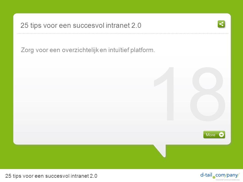 Zorg voor een overzichtelijk en intuïtief platform. 18 25 tips voor een succesvol intranet 2.0