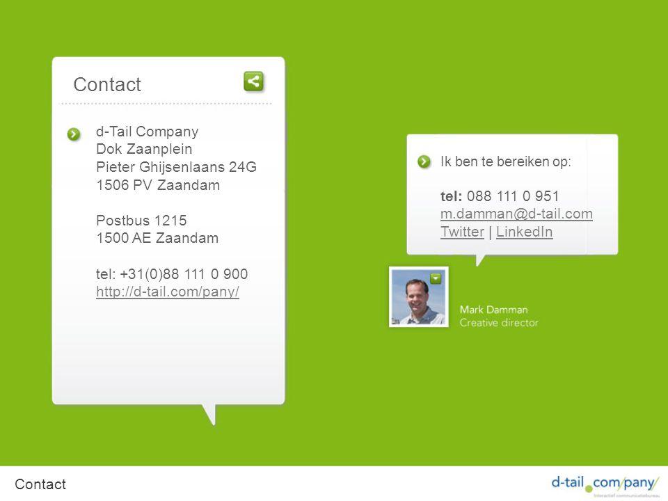 Contact d-Tail Company Dok Zaanplein Pieter Ghijsenlaans 24G 1506 PV Zaandam Postbus 1215 1500 AE Zaandam tel: +31(0)88 111 0 900 http://d-tail.com/pany/ Ik ben te bereiken op: tel: 088 111 0 951 m.damman@d-tail.com TwitterTwitter | LinkedInLinkedIn