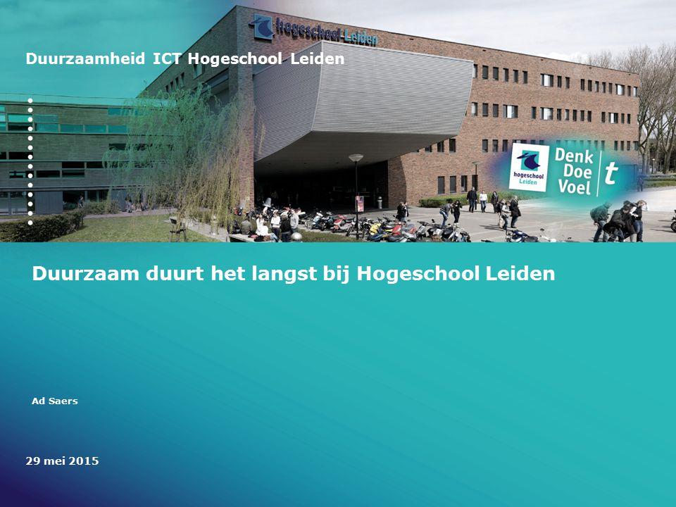 Duurzaamheid ICT Hogeschool Leiden Duurzaam duurt het langst bij Hogeschool Leiden Ad Saers 29 mei 2015