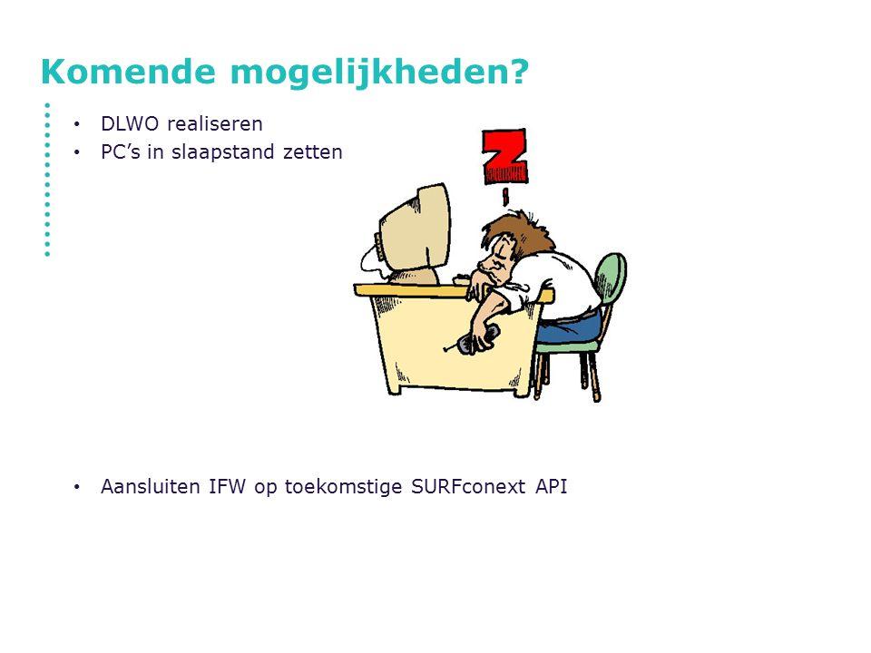 Komende mogelijkheden? DLWO realiseren PC's in slaapstand zetten Aansluiten IFW op toekomstige SURFconext API