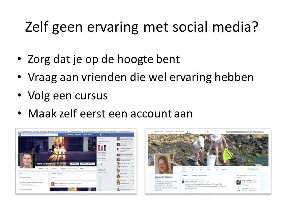 Zelf geen ervaring met social media? Zorg dat je op de hoogte bent Vraag aan vrienden die wel ervaring hebben Volg een cursus Maak zelf eerst een acco