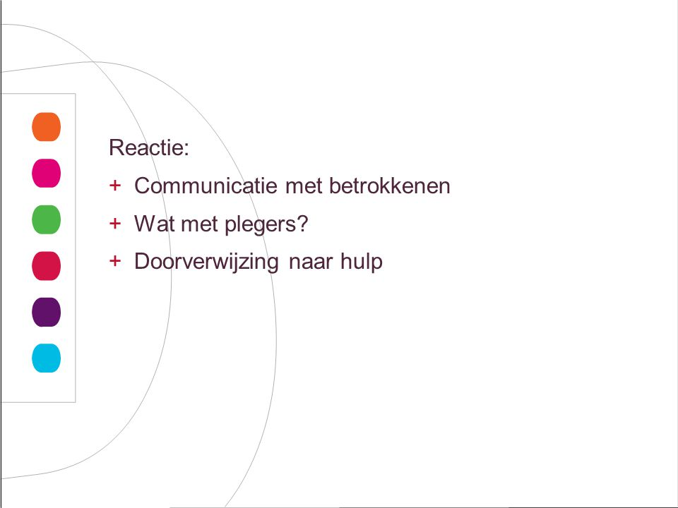 Reactie: +Communicatie met betrokkenen +Wat met plegers? +Doorverwijzing naar hulp
