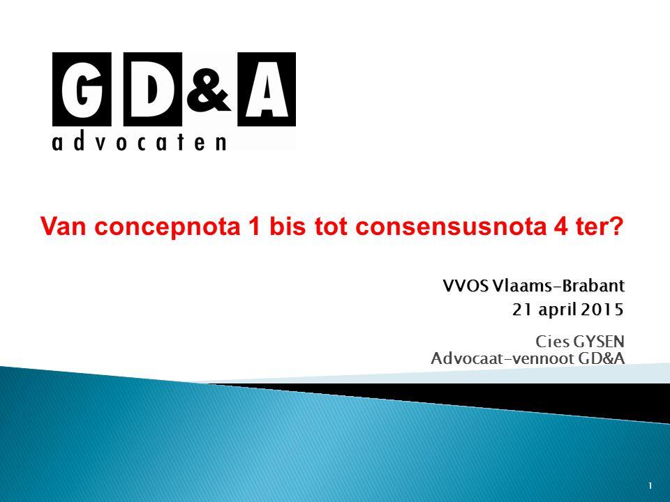 1 Cies GYSEN Advocaat-vennoot GD&A Van concepnota 1 bis tot consensusnota 4 ter? VVOS Vlaams-Brabant 21 april 2015