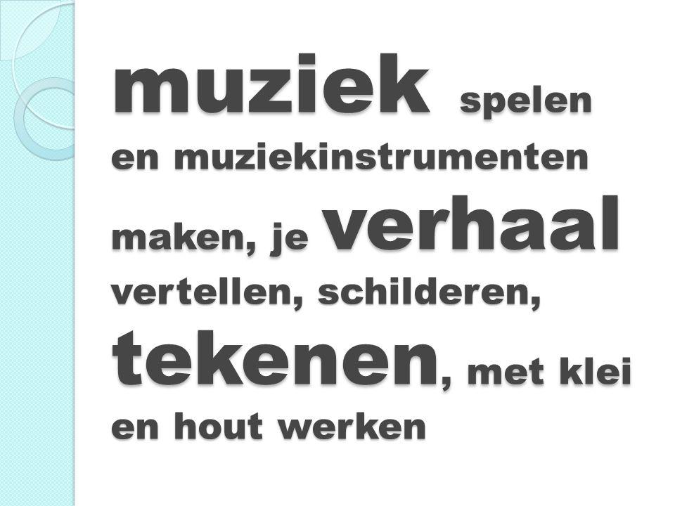 muziek spelen en muziekinstrumenten maken, je verhaal vertellen, schilderen, tekenen, met klei en hout werken muziek spelen en muziekinstrumenten make