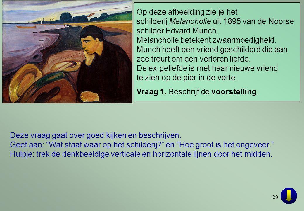 29 Op deze afbeelding zie je het schilderij Melancholie uit 1895 van de Noorse schilder Edvard Munch. Melancholie betekent zwaarmoedigheid. Munch heef