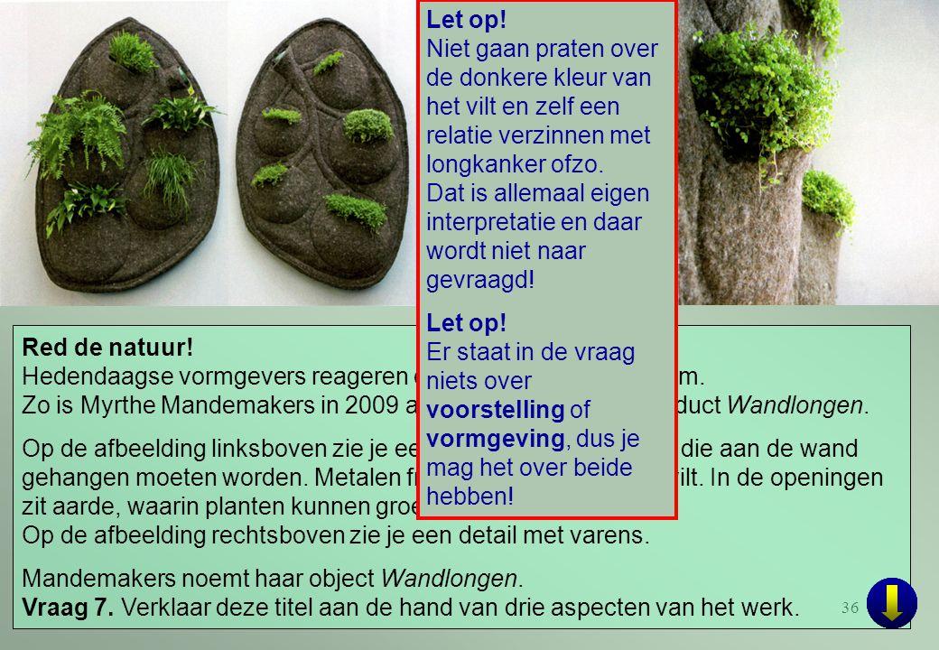 36 Red de natuur! Hedendaagse vormgevers reageren ook op het milieuprobleem. Zo is Myrthe Mandemakers in 2009 afgestudeerd met het product Wandlongen.