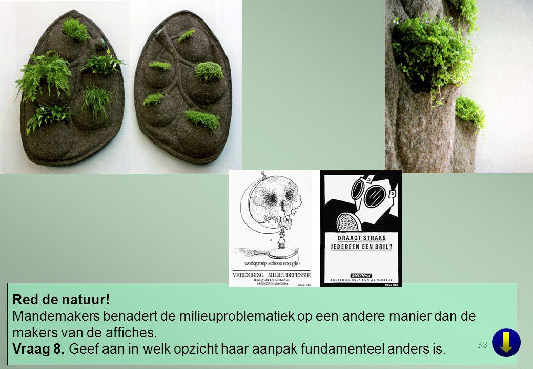 38 Red de natuur! Mandemakers benadert de milieuproblematiek op een andere manier dan de makers van de affiches. Vraag 8. Geef aan in welk opzicht haa