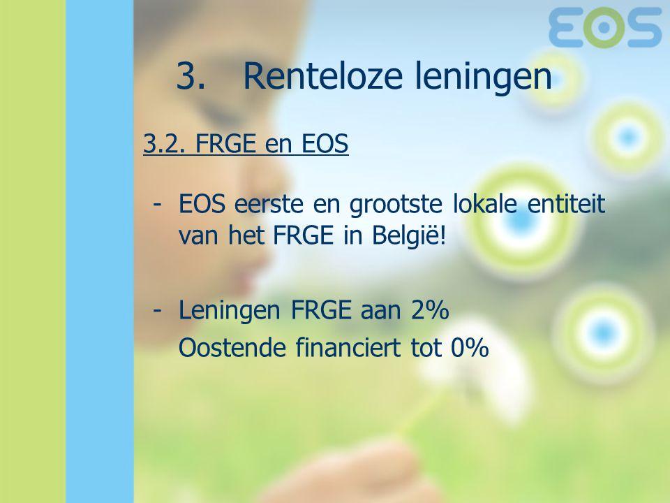 3. Renteloze leningen -EOS eerste en grootste lokale entiteit van het FRGE in België! -Leningen FRGE aan 2% Oostende financiert tot 0% 3.2. FRGE en EO