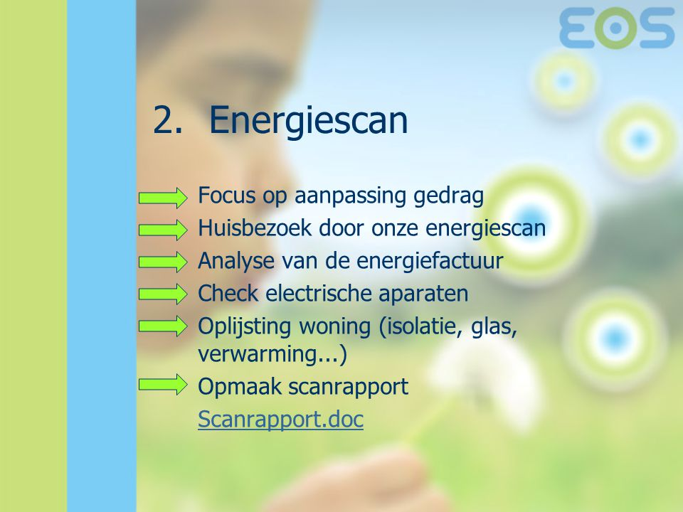 2.Energiescan Focus op aanpassing gedrag Huisbezoek door onze energiescan Analyse van de energiefactuur Check electrische aparaten Oplijsting woning (isolatie, glas, verwarming...) Opmaak scanrapport Scanrapport.doc