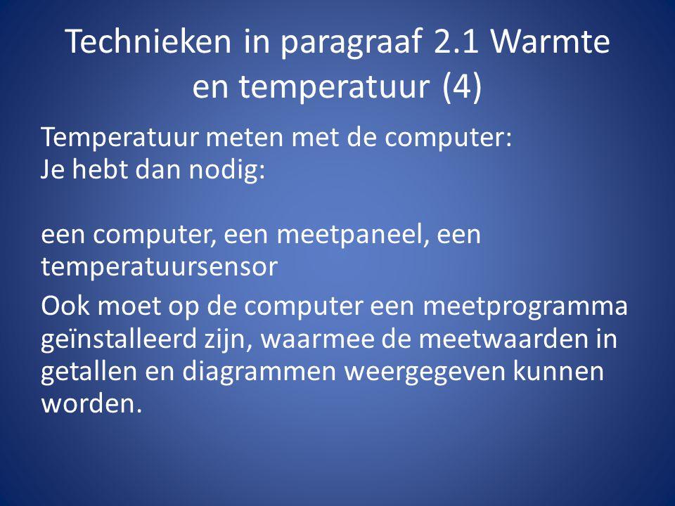 Technieken in paragraaf 2.1 Warmte en temperatuur (4) Temperatuur meten met de computer: Je hebt dan nodig: een computer, een meetpaneel, een temperatuursensor Ook moet op de computer een meetprogramma geïnstalleerd zijn, waarmee de meetwaarden in getallen en diagrammen weergegeven kunnen worden.