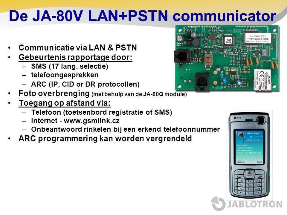 De JA-80V LAN+PSTN communicator Communicatie via LAN & PSTN Gebeurtenis rapportage door: –SMS (17 lang. selectie) –telefoongesprekken –ARC (IP, CID or