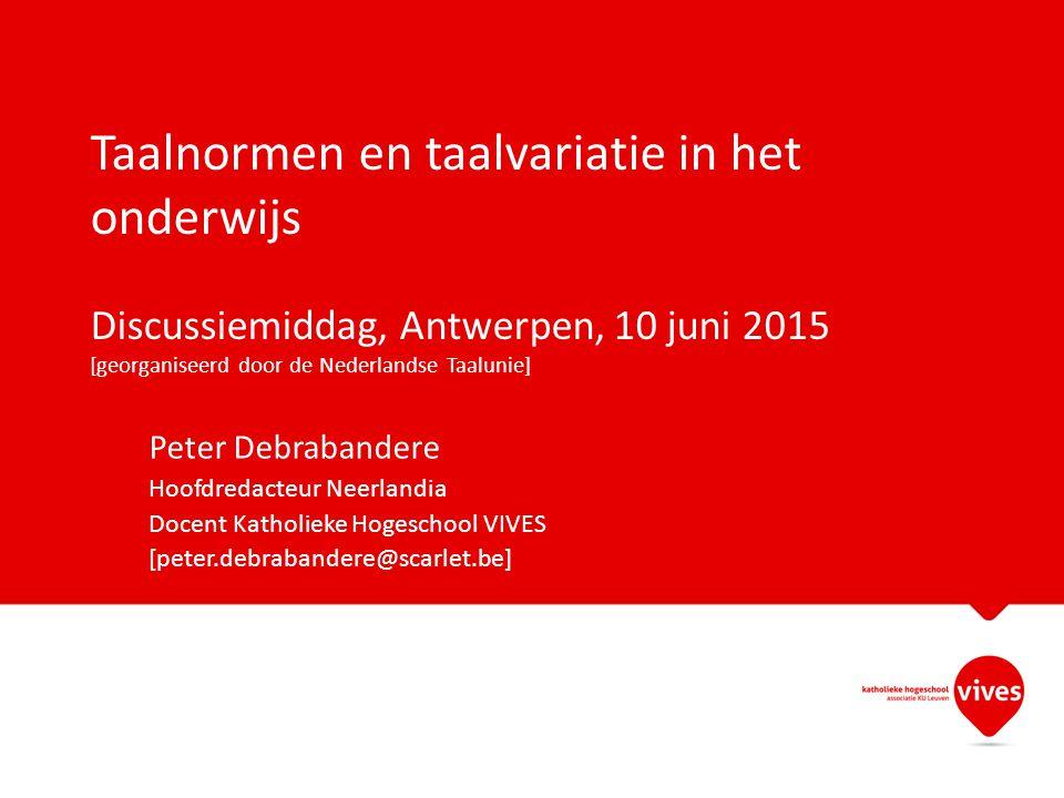 Taalnormen en taalvariatie in het onderwijs Discussiemiddag, Antwerpen, 10 juni 2015 [georganiseerd door de Nederlandse Taalunie] Peter Debrabandere H