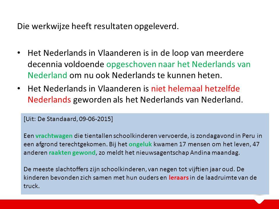 Die werkwijze heeft resultaten opgeleverd. Het Nederlands in Vlaanderen is in de loop van meerdere decennia voldoende opgeschoven naar het Nederlands
