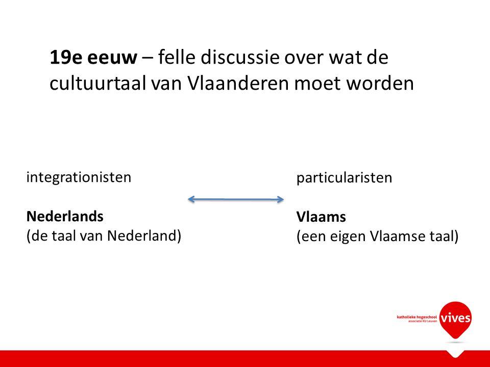 integrationisten Nederlands (de taal van Nederland) 19e eeuw – felle discussie over wat de cultuurtaal van Vlaanderen moet worden particularisten Vlaa