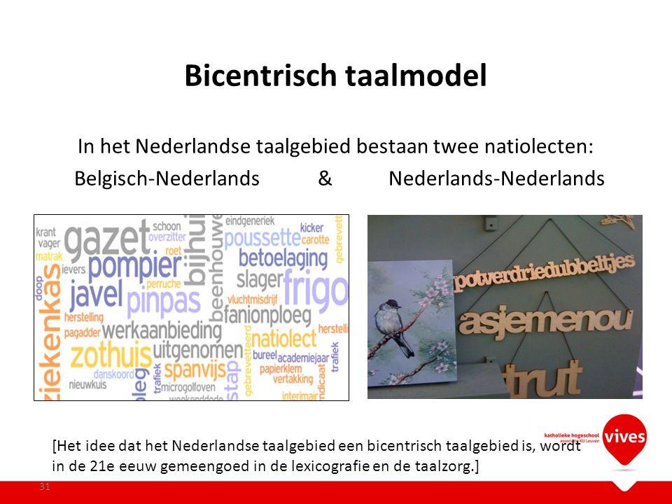 Bicentrisch taalmodel In het Nederlandse taalgebied bestaan twee natiolecten: Belgisch-Nederlands& Nederlands-Nederlands 31 [Het idee dat het Nederlan