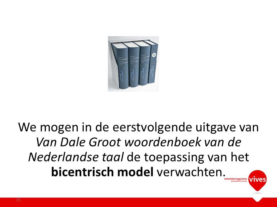 We mogen in de eerstvolgende uitgave van Van Dale Groot woordenboek van de Nederlandse taal de toepassing van het bicentrisch model verwachten. 35