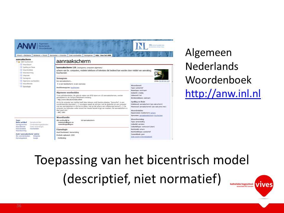 Algemeen Nederlands Woordenboek http://anw.inl.nl http://anw.inl.nl Toepassing van het bicentrisch model (descriptief, niet normatief) 36