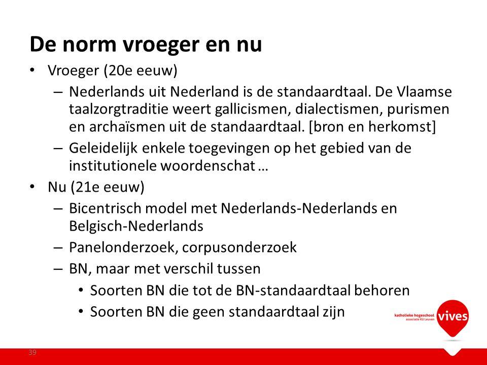 De norm vroeger en nu Vroeger (20e eeuw) – Nederlands uit Nederland is de standaardtaal. De Vlaamse taalzorgtraditie weert gallicismen, dialectismen,