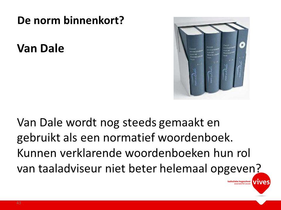 Van Dale Van Dale wordt nog steeds gemaakt en gebruikt als een normatief woordenboek. Kunnen verklarende woordenboeken hun rol van taaladviseur niet b