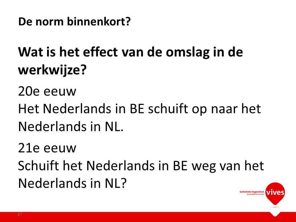 Wat is het effect van de omslag in de werkwijze? 20e eeuw Het Nederlands in BE schuift op naar het Nederlands in NL. 21e eeuw Schuift het Nederlands i