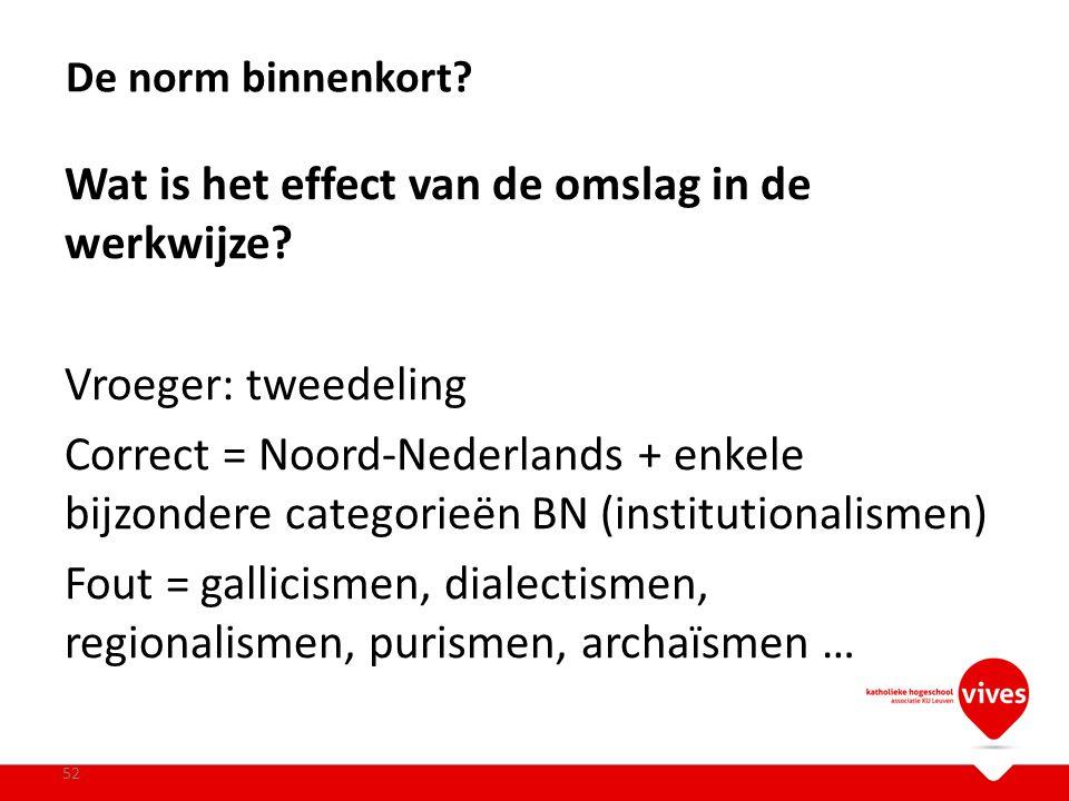 Wat is het effect van de omslag in de werkwijze? Vroeger: tweedeling Correct = Noord-Nederlands + enkele bijzondere categorieën BN (institutionalismen