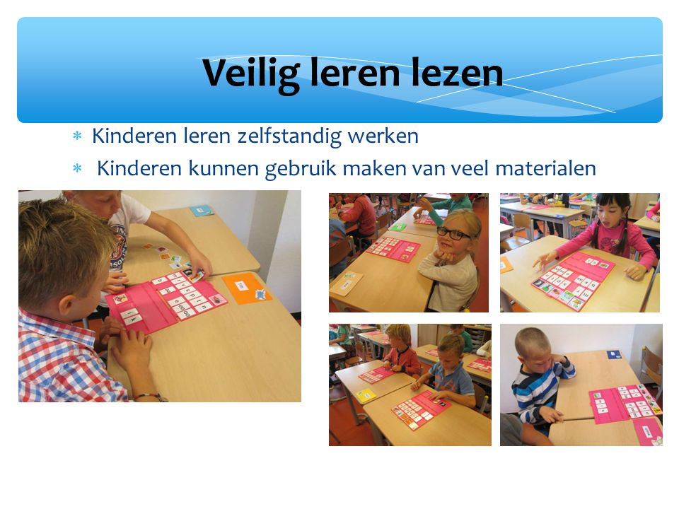 Kinderen leren zelfstandig werken  Kinderen kunnen gebruik maken van veel materialen Veilig leren lezen