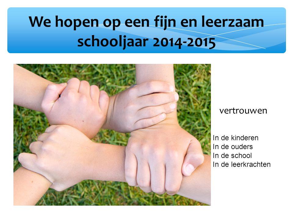 We hopen op een fijn en leerzaam schooljaar 2014-2015 vertrouwen In de kinderen In de ouders In de school In de leerkrachten