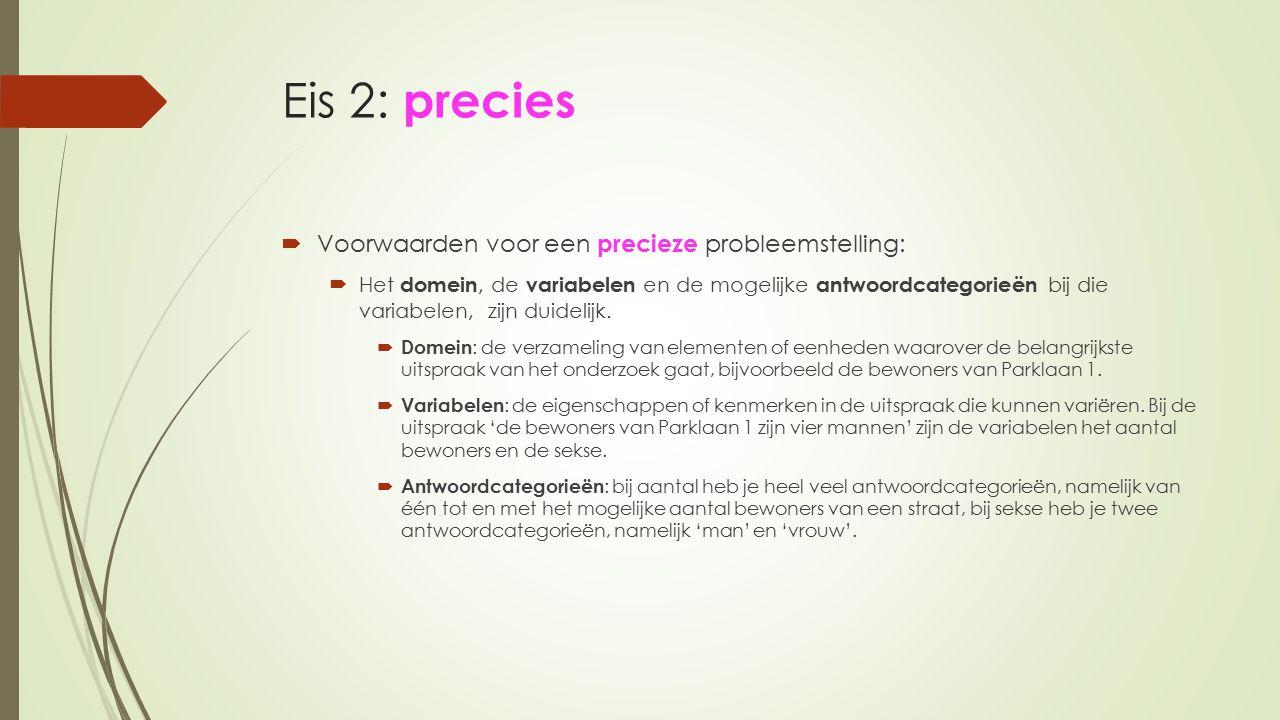 Eis 2: precies  Voorwaarden voor een precieze probleemstelling:  Het domein, de variabelen en de mogelijke antwoordcategorieën bij die variabelen, z