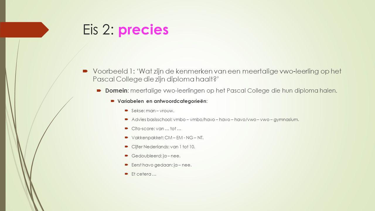 Eis 2: precies  Voorbeeld 1: 'Wat zijn de kenmerken van een meertalige vwo-leerling op het Pascal College die zijn diploma haalt?'  Domein : meertal
