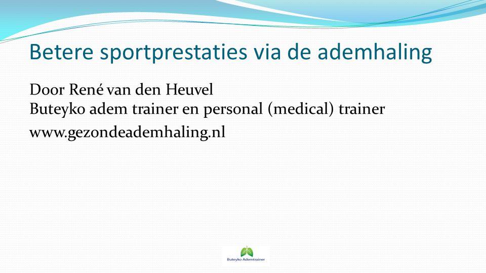 Betere sportprestaties via de ademhaling Door René van den Heuvel Buteyko adem trainer en personal (medical) trainer www.gezondeademhaling.nl