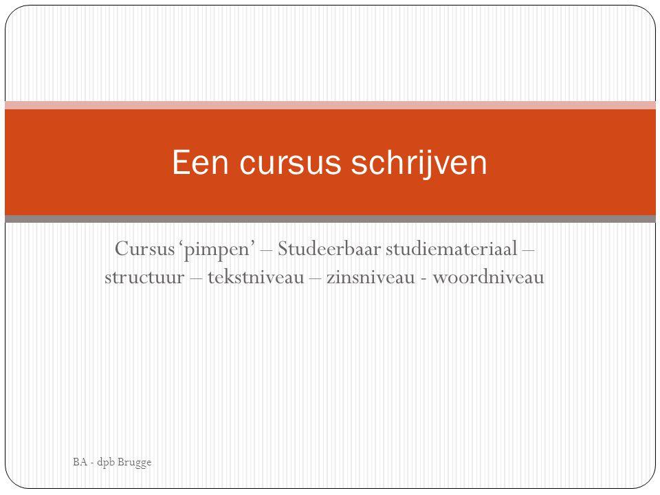 Cursus 'pimpen' – Studeerbaar studiemateriaal – structuur – tekstniveau – zinsniveau - woordniveau Een cursus schrijven BA - dpb Brugge