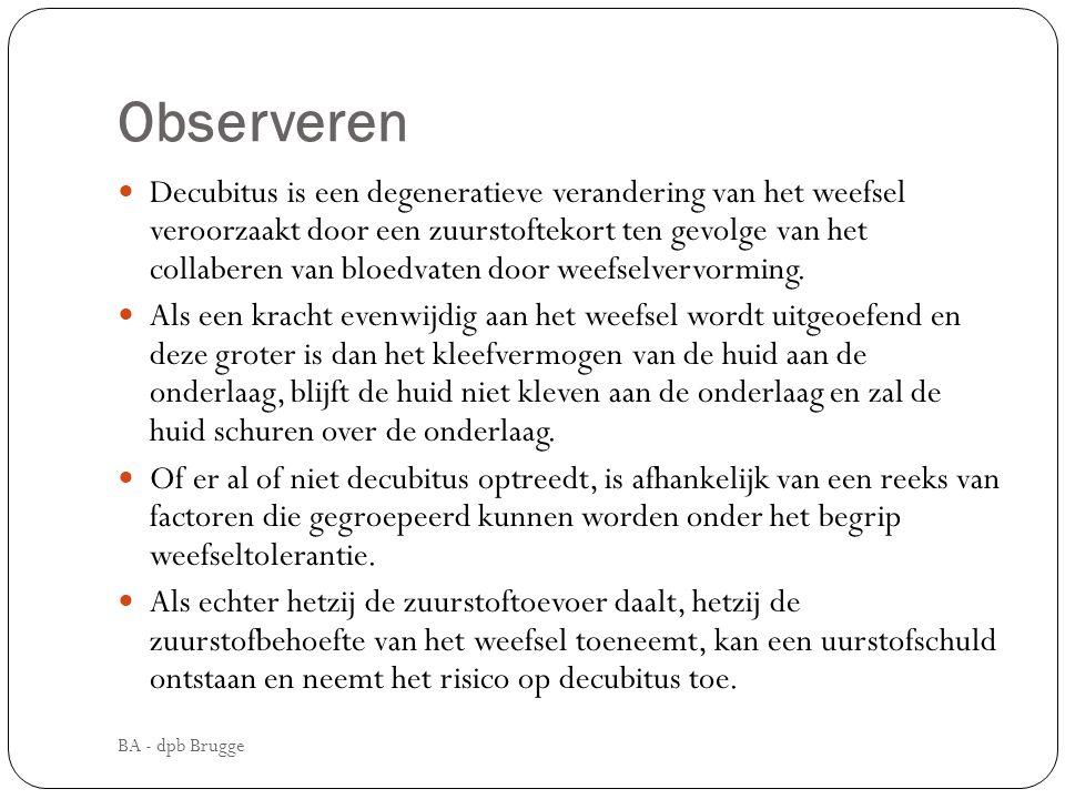 Observeren BA - dpb Brugge Decubitus is een degeneratieve verandering van het weefsel veroorzaakt door een zuurstoftekort ten gevolge van het collaber