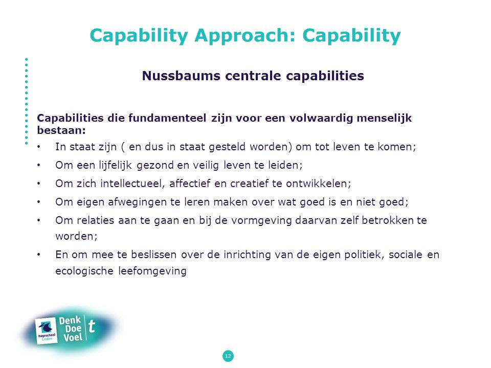 12 Nussbaums centrale capabilities Capabilities die fundamenteel zijn voor een volwaardig menselijk bestaan: In staat zijn ( en dus in staat gesteld w