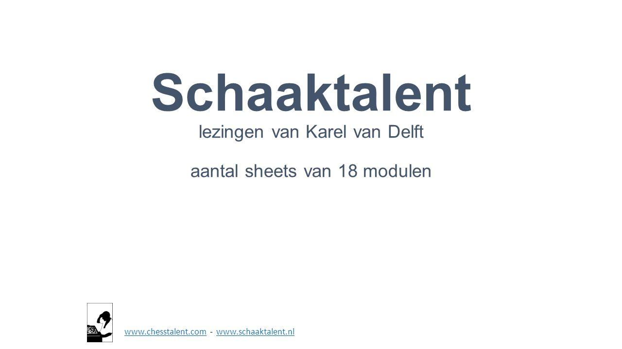 Schaaktalent lezingen van Karel van Delft aantal sheets van 18 modulen www.chesstalent.comwww.chesstalent.com - www.schaaktalent.nlwww.schaaktalent.nl