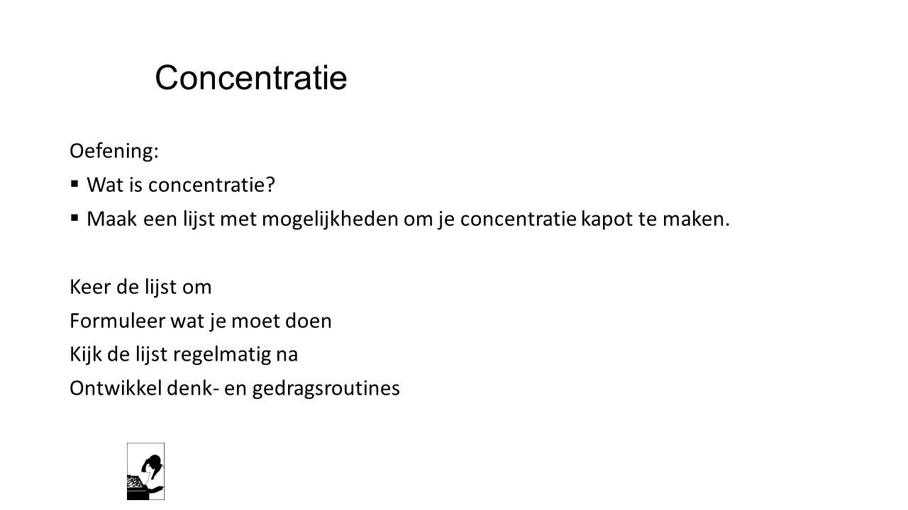Concentratie Oefening:  Wat is concentratie?  Maak een lijst met mogelijkheden om je concentratie kapot te maken. Keer de lijst om Formuleer wat je