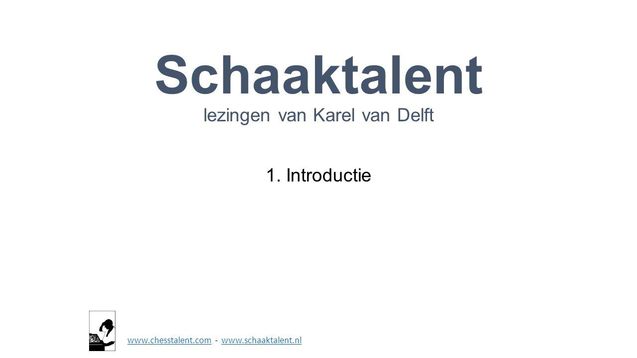 Schaaktalent lezingen van Karel van Delft 1. Introductie www.chesstalent.comwww.chesstalent.com - www.schaaktalent.nlwww.schaaktalent.nl