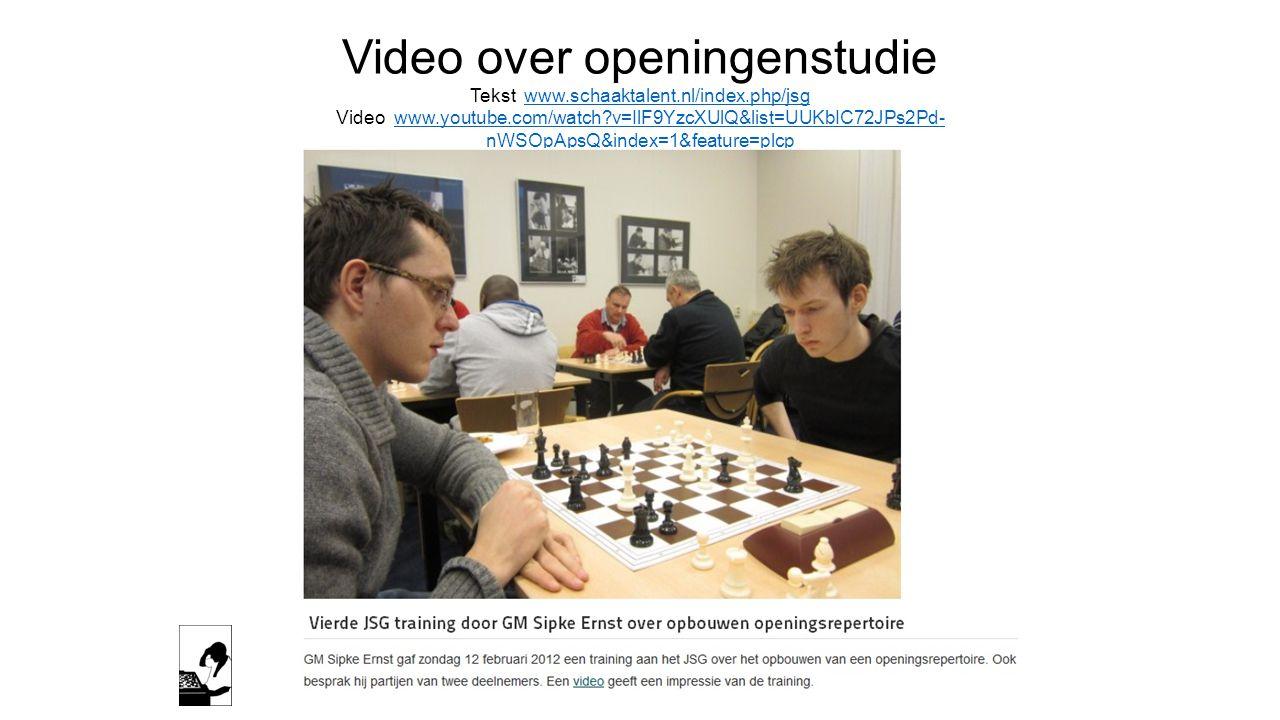 Video over openingenstudie Tekst www.schaaktalent.nl/index.php/jsgwww.schaaktalent.nl/index.php/jsg Video www.youtube.com/watch?v=IlF9YzcXUlQ&list=UUKbIC72JPs2Pd- nWSOpApsQ&index=1&feature=plcpwww.youtube.com/watch?v=IlF9YzcXUlQ&list=UUKbIC72JPs2Pd- nWSOpApsQ&index=1&feature=plcp
