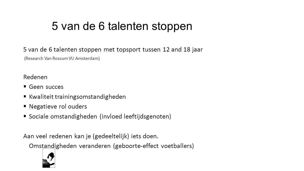 5 van de 6 talenten stoppen 5 van de 6 talenten stoppen met topsport tussen 12 and 18 jaar (Research Van Rossum VU Amsterdam) Redenen  Geen succes 