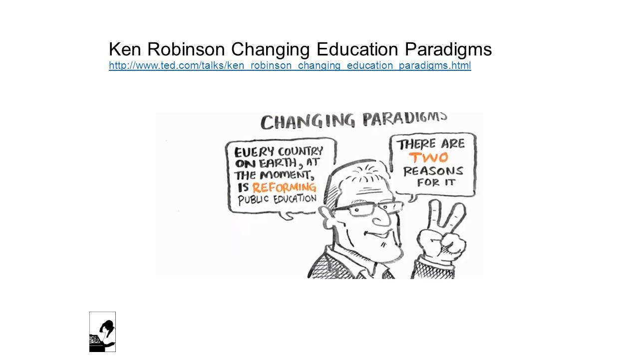 Ken Robinson Changing Education Paradigms http://www.ted.com/talks/ken_robinson_changing_education_paradigms.html http://www.ted.com/talks/ken_robinson_changing_education_paradigms.html